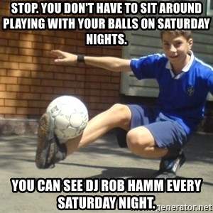molodoy - Stop. You don't have to sit around playing with your balls on Saturday nights.  You can see DJ Rob Hamm every Saturday night.
