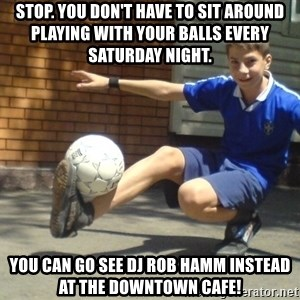 molodoy - Stop. You don't have to sit around playing with your balls every Saturday night. You can go see DJ rob Hamm instead at the Downtown Cafe!