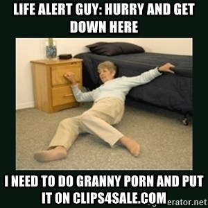 life alert lady - life alert guy: hurry and get down here i need to do granny porn and put it on clips4sale.com