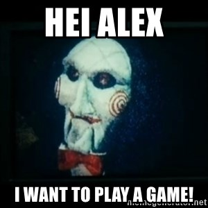 SAW - I wanna play a game - Hei Alex  I want to play a game!