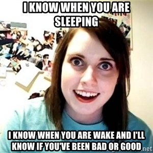 Overly Attached Girlfriend creepy - i know when you are sleeping i know when you are wake and i'll know if you've been bad or good