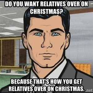 Archer - Do you want relatives over on Christmas? Because that's how you get relatives over on Christmas.