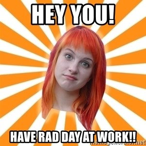 Hayley Williams - Hey you! Have rad day at work!!