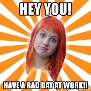 Hayley Williams - Hey you! Have a rad day at work!!