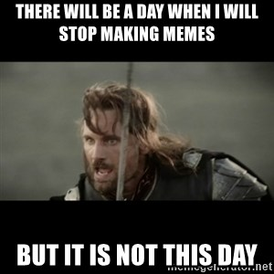 But it is not this Day ARAGORN - there will be a day when I will stop making memes but it is not this day