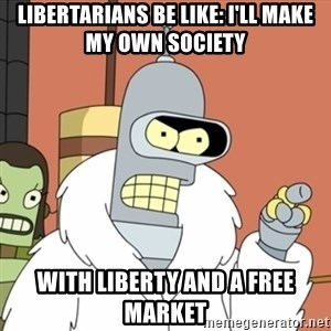 bender blackjack and hookers - Libertarians be like: I'll make my own society With liberty and a free market
