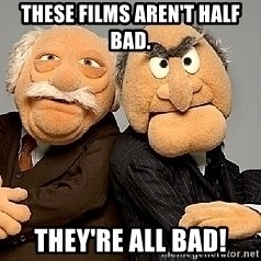 Statler_and_Waldorf - These films aren't half bad. They're all bad!