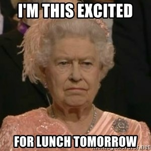 Unimpressed Queen Elizabeth  - I'm this excited  For lunch tomorrow