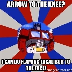 Optimus Prime - arrow to the knee? i can do flaming excalibur to the face!
