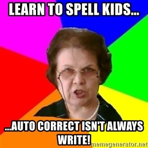 teacher - Learn to spell kids... ...Auto Correct isn't always write!