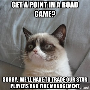 Grumpy Cat  - get a point in a road game? sorry.  we'll have to trade our star players and fire management
