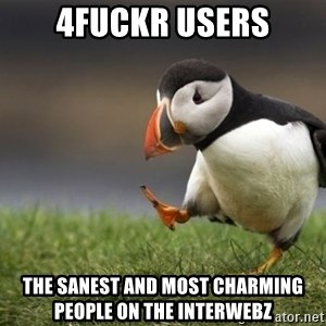 Unpopular Opinion Puffin - 4fuckr users the sanest and most charming people on the interwebz