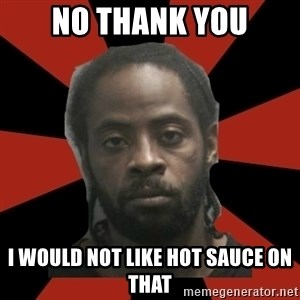 Things Black Guys Never Say - No thank you I would not like hot sauce on that