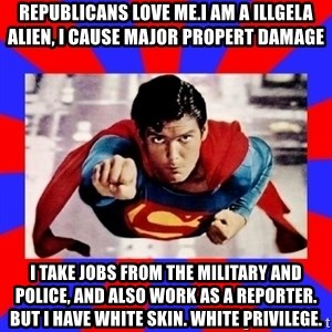 Superman - Republicans love me.I am a illgela alien, I cause major propert damage I take jobs from the military and police, and also work as a reporter. But I have white skin. White Privilege.