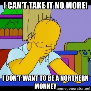 Homer Facepalm - I can't take it no more!  I don't want to be a northern monkey
