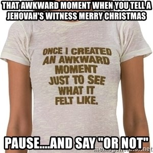 """That Awkward Moment When - That awkward moment when you tell a Jehovah's Witness Merry Christmas Pause....and say """"Or not"""""""