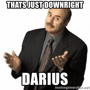 Dr. Phil - Thats just downright DARIUS