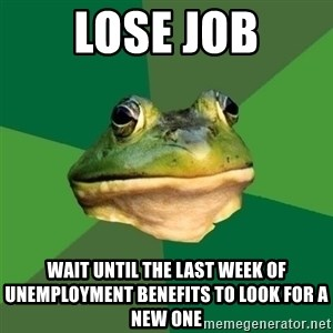 Foul Bachelor Frog - lose job wait until the last week of unemployment benefits to look for a new one