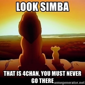 simba mufasa - look simba that is 4chan, you must never go there