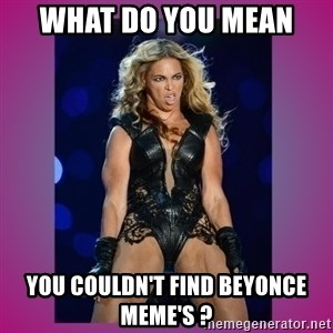 Ugly Beyonce - What do you mean  You couldn't find Beyonce meme's ?