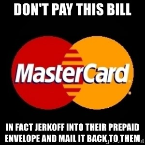 mastercard - don't pay this bill in fact jerkoff into their prepaid envelope and mail it back to them
