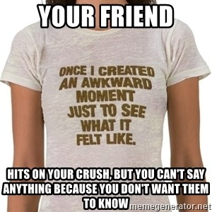 That Awkward Moment When - Your friend hits on your crush, but you can't say anything because you don't want them to know