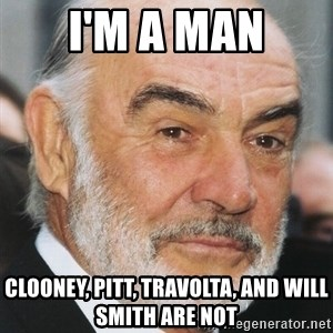 sean connery ftw - i'm a man clooney, pitt, travolta, and will smith are not