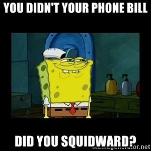 didnt you squidward - you didn't your phone bill did you squidward?