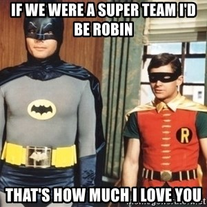 Best Friends - if we were a super team I'd be robin That's how much I love you