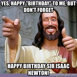 """buddy jesus - yes, happy """"birthday"""" to me, but don't forget happy birthday Sir Isaac Newton!"""