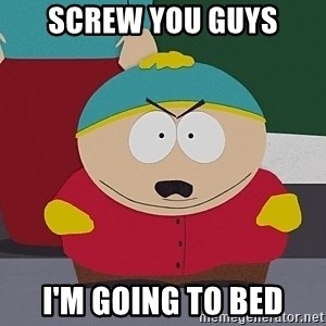 Cartman - Screw you guys I'm going to bed