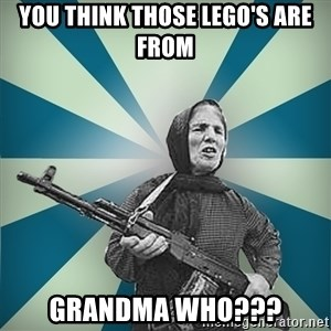 badgrandma - You think those Lego's are from  Grandma Who???