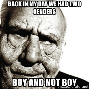 Back In My Day - Back in my day we had two genders BOY and NOT BOY