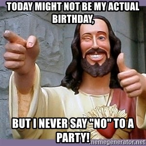 """buddy jesus - Today might not be my actual birthday, But I never say """"no"""" to a party!"""