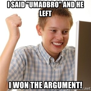 "First Day on the internet kid - I said ""Umadbro"" and he left I won the argument!"