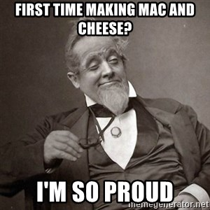1889 [10] guy - First time making Mac and Cheese? I'm so proud