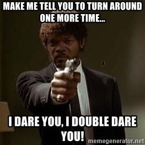 Jules Pulp Fiction - Make me tell you to turn around one more time... I dare you, I double dare you!