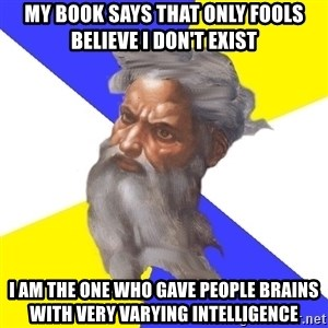 God - My book says that only fools believe I don't exist I am the one who gave people brains with very varying intelligence