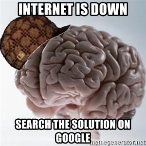 Scumbag Brain - Internet is down Search the solution on google