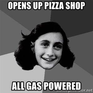 Anne Frank Lol - opens up pizza shop  all gas powered