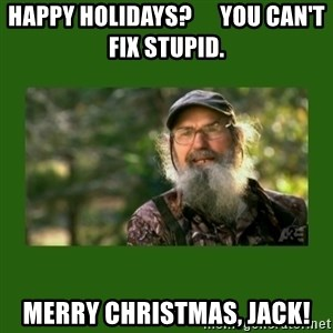 Si Robertson - Happy Holidays?      You can't fix stupid. MERRY CHRISTMAS, JACK!