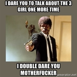 doble dare you  - I dare you to talk about the 3 girl one more time I double dare you motherfucker