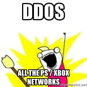 x all the y - DDOS  ALL THE PS / XBOX NETWORKS