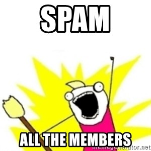 x all the y - spam all the members