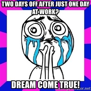 tears of joy dude - Two days off after just one day at work? Dream come true!