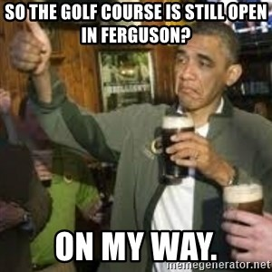obama beer - so the golf course is still open in Ferguson?  on my way.