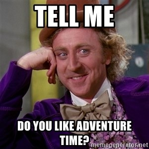 Willy Wonka - Tell Me Do You Like Adventure Time?