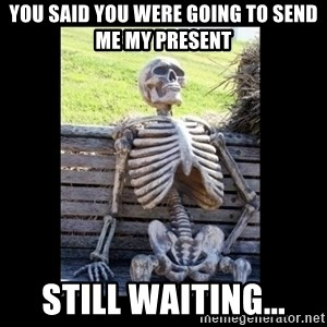 Still Waiting - You said you were going to send me my present Still waiting...