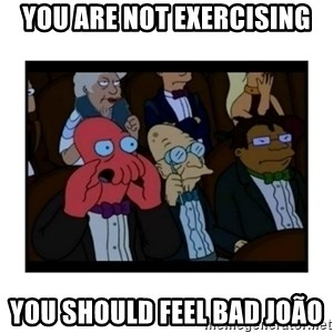Your X is bad and You should feel bad - YOU ARE NOT EXERCISING YOU SHOULD FEEL BAD JOÃO