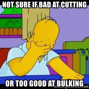 Homer Facepalm - Not sure if bad at cutting Or too good at bulking